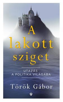 Török Gábor - A lakott sziget - Utazás a politika világába