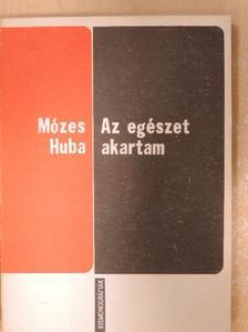 Mózes Huba - Az egészet akartam [antikvár]