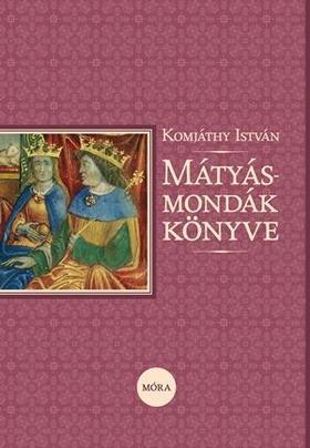 Komjáthy István - Mátyás-mondák könyve