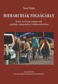 TURAI TÜNDE - Hierarchiák fogságában. Kelet- és közép-európai nők a globális idősgondozói ellátórendszerben