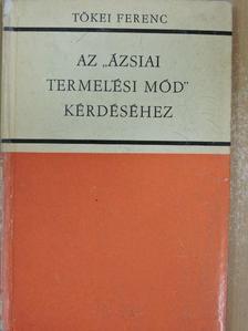 """Tőkei Ferenc - Az """"ázsiai termelési mód"""" kérdéséhez [antikvár]"""