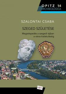 Szalontai Csaba - Szeged születése - Megtelepedés a szegedi tájban a város alakulásáig