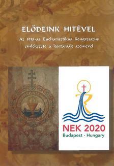 Váminé Molnár Emma - Elődeink hitével - Az 1938-as Eucharisztikus Kongresszus emlékezete a kortársak szemével