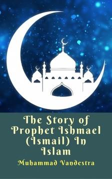 Vandestra Muhammad - The Story of Prophet Ishmael (Ismail) In Islam [eKönyv: epub, mobi]