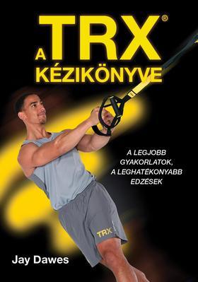 Jay Dawes - A TRX kézikönyve - A legjobb gyakorlatok, a leghatékonyabb edzések