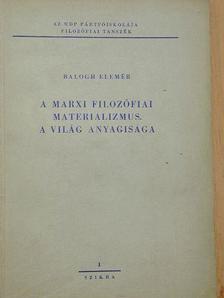 Balogh Elemér - A marxi filozófiai materializmus/A világ anyagisága [antikvár]