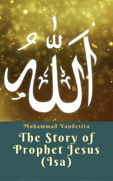 Vandestra Muhammad - The Story of Prophet Jesus (Isa) [eKönyv: epub, mobi]