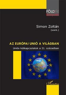 Simon Zoltán (szerk.) - Az Európai Unió a világban - Uniós külkapcsolatok a 21. században
