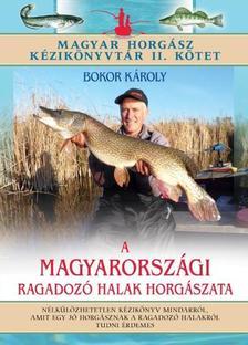 BOKOR KÁROLY - A MAGYARORSZÁGI RAGADOZÓ HALAK HORGÁSZATA /MAGYAR HORGÁSZ KÉZIKÖNYVTÁR II. KÖTET