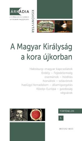 Gőzsy Zoltán és Varga Szabolcs (szerk.) - A Magyar Királyság a kora újkorban - Árkádia Kiskönyvtár, Történelem 5.