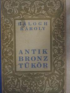 Balogh Károly - Antik bronztükör [antikvár]