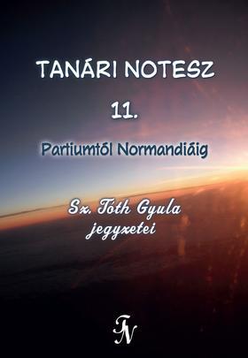 Sz. Tóth Gyula - Tanári notesz 11. Partiumtól Normandiáig - ÜKH 2017