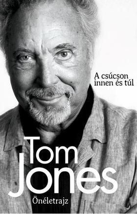 TOM JONES - Tom Jones Önéletrajz - A csúcson innen és túl