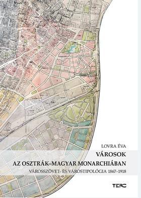 Lovra Éva - Városok az Osztrák-Magyar Monarchiában Városszövet- és várostipológia 1867-1918