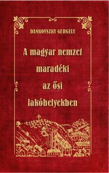 Dankovszky Gergely - A MAGYAR NEMZET MARADÉKI az ősi lakóhelyekben
