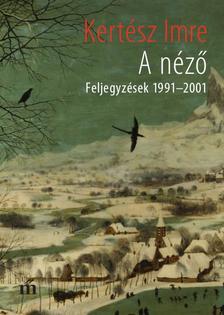 KERTÉSZ IMRE - A néző (Feljegyzések 1991-2001)