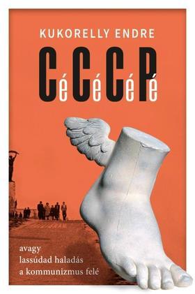 Kukorelly Endre - Cé Cé Cé Pé avagy lassúdad haladás a kommunizmus felé