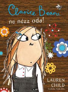 Lauren Child - Clarice Bean, ne nézz oda!