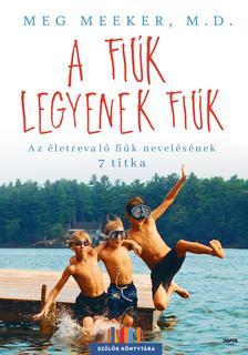 Meg Meeker - A fiúk legyenek fiúk - Az életrevaló fiúk nevelésének 7 titka