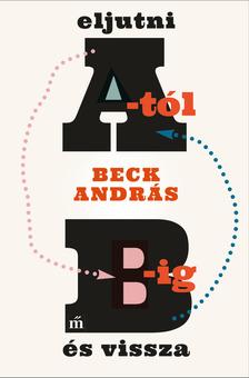 BECK ANDRÁS - Eljutni A-tól B-ig és vissza [eKönyv: epub, mobi]