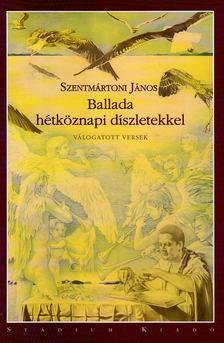 Szentmártoni János - Ballada hétköznapi díszletekkel [antikvár]
