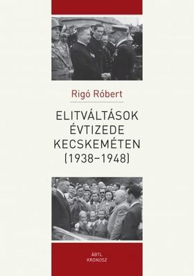 Rigó Róbert - Elitváltások évtizede Kecskeméten (1938-1948) [eKönyv: pdf]