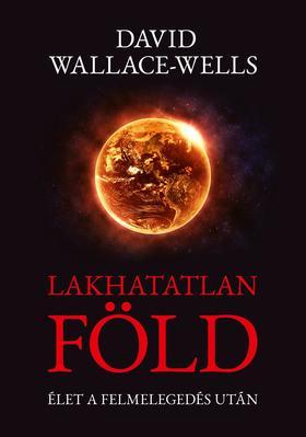 David Wallace-Wells - Lakhatatlan Föld - Élet a felmelegedés után