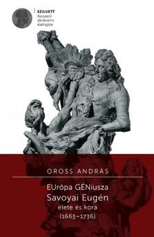 Oross András - Európa Géniusza. Savoyai Eugén életre és kora (1663-1736) [eKönyv: pdf]