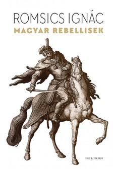 ROMSICS IGNÁC - Magyar rebellisek [eKönyv: epub, mobi]