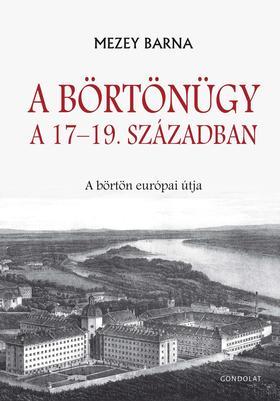 Mezey Barna - A börtönügy a 17-19. században. A börtön európai útja