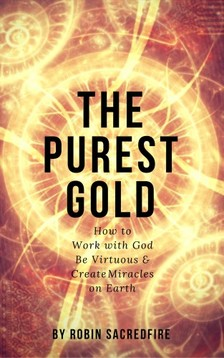 Sacredfire Robin - The Purest Gold: How to Work with God, Be Virtuous & Create Miracles on Earth [eKönyv: epub, mobi]