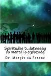 Dr. Margitics Ferenc - Spirituális tudatosság és mentális egészség [eKönyv: epub, mobi]