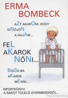Bombeck, Erma - Azt akarom, hogy kinőjön a hajam..., fel akarok nőni..., Boise-ba akarok menni... [antikvár]