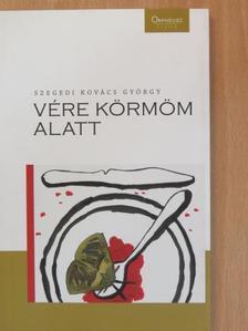 Szegedi Kovács György - Vére körmöm alatt [antikvár]