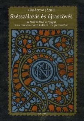 Köbányai János - Szétszálazás és újraszövés - A Mult és Jövő, a Nyugat és a modern zsidó kultúra megteremtése