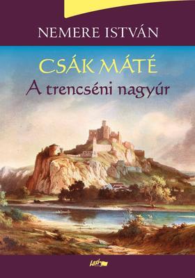 NEMERE ISTVÁN - Csák Máté - A trencséni nagyúr