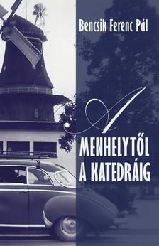Bencsik Ferenc Pál - A menhelytől a katedráig [eKönyv: epub, mobi]