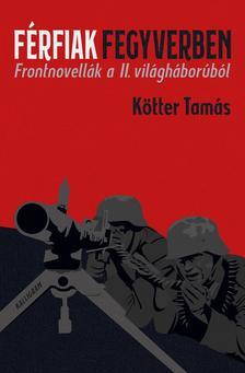 Kötter Tamás - Férfiak fegyverben - Frontnovellák a II. világháborúból