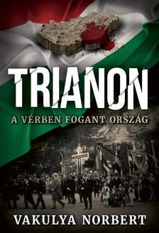 VAKULYA NORBERT - Trianon - A vérben fogant ország