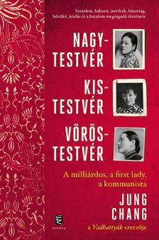 Chang, Jung - Nagytestvér, kistestvér, vöröstestvér - A milliárdos, a first lady, a kommunista