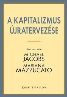 Michael Jacobs és Mariana Mazzucato - A KAPITALIZMUS ÚJRATERVEZÉSE