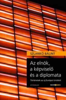 SZLANKÓ BÁLINT - Az elnök, a képviselő és a diplomata