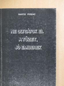Bartis Ferenc - Ne oltsátok el a tüzet, jó emberek! [antikvár]