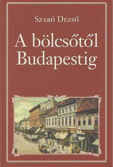 SZABÓ DEZSŐ - A bölcsőtől Budapestig [antikvár]