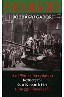 Jobbágyi Gábor - Provokáció? Az 1956-os forradalom kezdetéről és a Kossuth téri tömeggyilkosságról