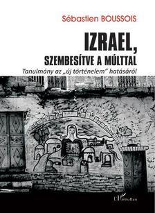 """Sébastien Boussois - Izrael, szembesítve a múlttal - Tanulmány az ,,új történelem"""" hatásáról"""