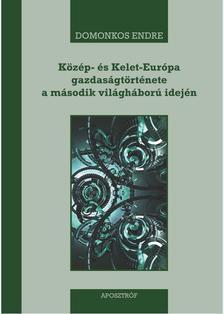 Domonkos Endre - Közép- és Kelet-Európa gazdaságtörténete a második világháború idején