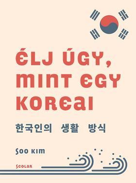 Soo Kim - Élj úgy, mint egy koreai