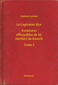 Gaston Leroux - Le Capitaine Hyx - Aventures effroyables de M. Herbert de Renich - Tome I [eKönyv: epub, mobi]