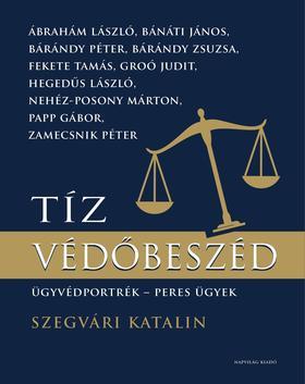 Szegvári Katalin - Tíz védőbeszéd. Ügyvédportrék, peres ügyek